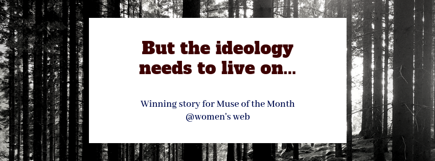 But The Ideology Needs To Live On…My winning story for Muse of the Month August @Women's Web