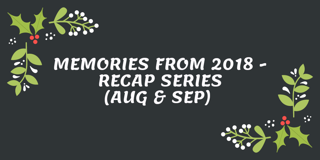 Memories from 2018 – Recap series (Aug & Sep)