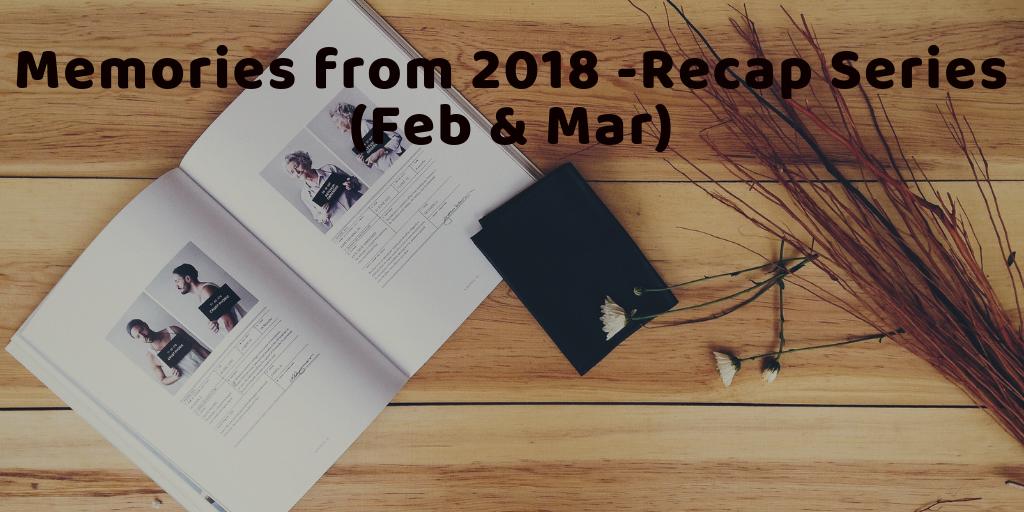 Memories from 2018 – Recap series (Feb &March)