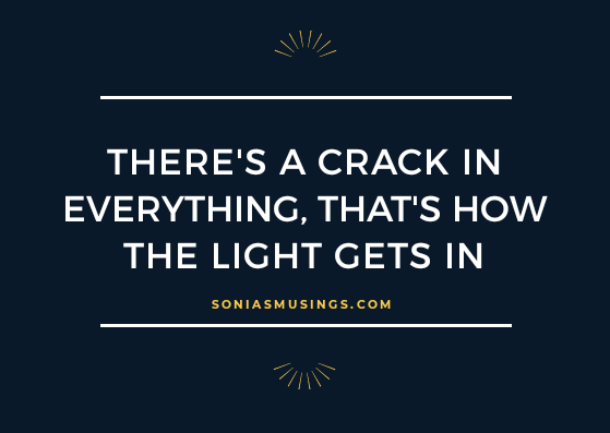 There's a crack in everything, that's how the light gets in
