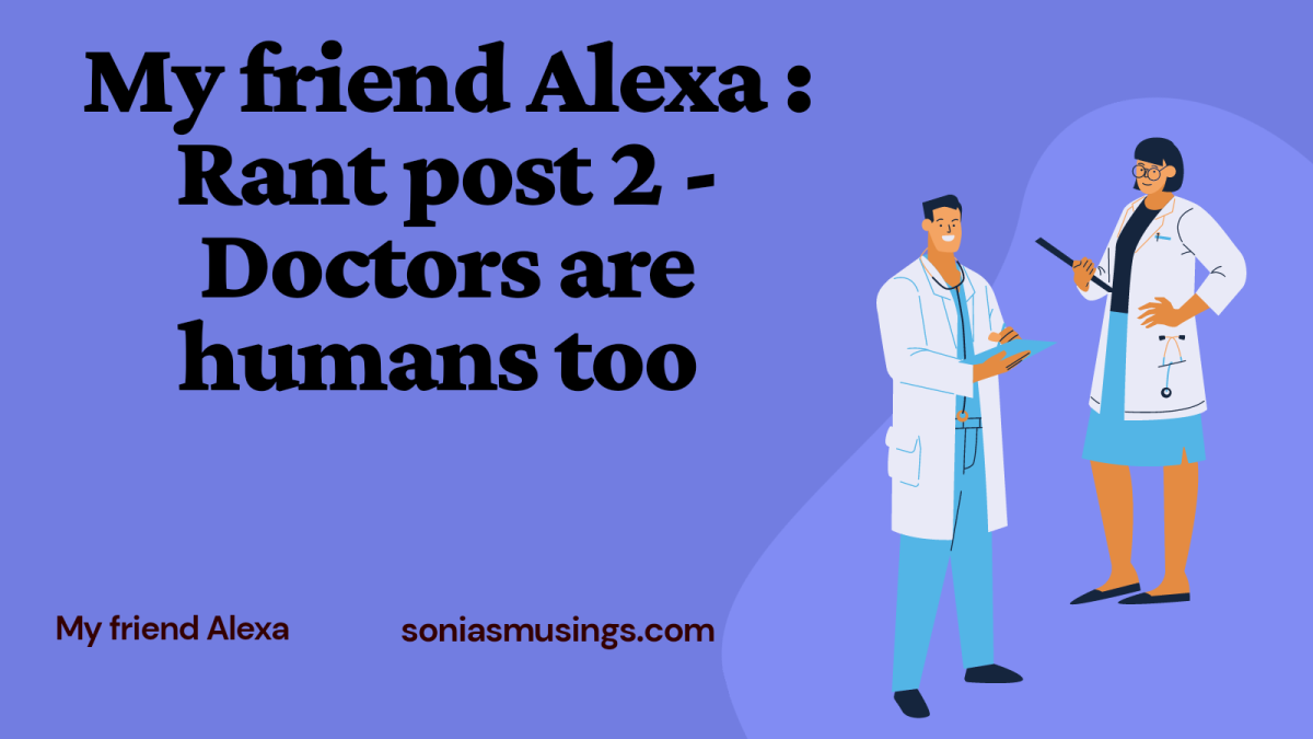 My Friend Alexa : Rant post 2 – Doctors are humans too