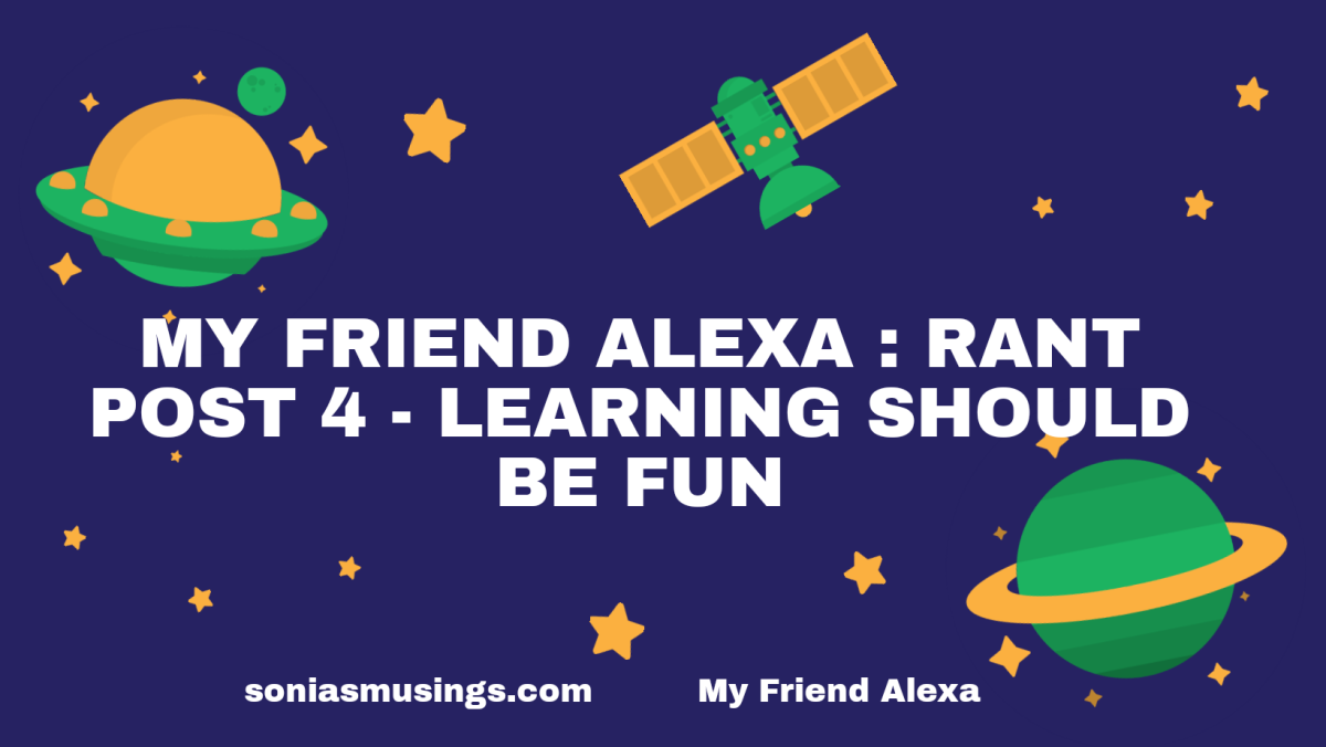 My friend Alexa: Rant post 4 -Learning should be fun