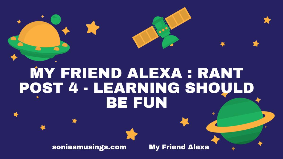 My friend Alexa: Rant post 4 -Learning should befun